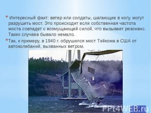 Интересный факт: ветер или солдаты, шагающие в ногу, могут разрушить мост. Это п