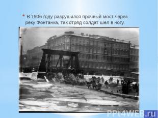 В 1906 году разрушился прочный мост через реку Фонтанка, так отряд солдат шел в
