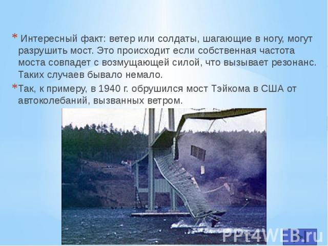 Интересный факт: ветер или солдаты, шагающие в ногу, могут разрушить мост. Это происходит если собственная частота моста совпадет с возмущающей силой, что вызывает резонанс. Таких случаев бывало немало. Интересный факт: ветер или солдаты, шагающие в…