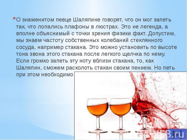 О знаменитом певце Шаляпине говорят, что он мог запеть так, что лопались плафоны в люстрах. Это не легенда, а вполне объяснимый с точки зрения физики факт. Допустим, мы знаем частоту собственных колебаний стеклянного сосуда, например стакана. Это мо…