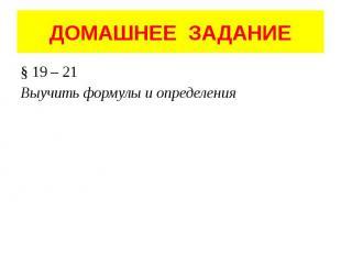 ДОМАШНЕЕ ЗАДАНИЕ § 19 – 21 Выучить формулы и определения