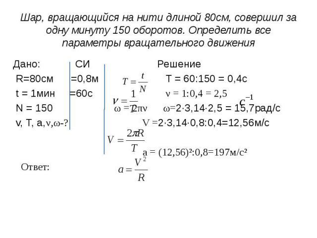 Шар, вращающийся на нити длиной 80см, совершил за одну минуту 150 оборотов. Определить все параметры вращательного движения Дано: СИ Решение R=80cм =0,8м T = 60:150 = 0,4c t = 1мин =60с ν = 1:0,4 = 2,5 N = 150 ω = 2πν ω=2·3,14·2,5 = 15,7рад/с v, T, …