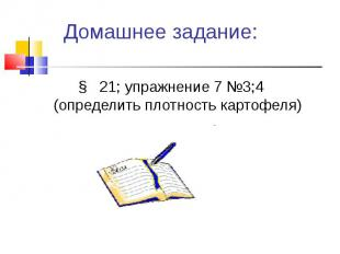 § 21; упражнение 7 №3;4 (определить плотность картофеля) § 21; упражнение 7 №3;4