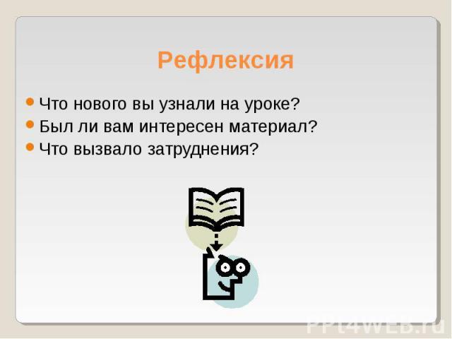Что нового вы узнали на уроке? Что нового вы узнали на уроке? Был ли вам интересен материал? Что вызвало затруднения?