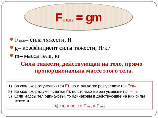 Fтяж– сила тяжести, Н Fтяж– сила тяжести, Н g– коэффициент силы тяжести, Н/кг m– масса тела, кг Сила тяжести, действующая на тело, прямо пропорциональна массе этого тела.