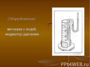 Оборудование: Оборудование: мензурка с водой, индикатор давления.