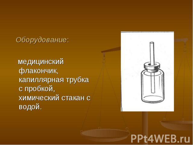 Оборудование: Оборудование: медицинский флакончик, капиллярная трубка с пробкой, химический стакан с водой.