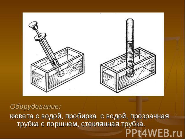Оборудование: Оборудование: кювета с водой, пробирка с водой, прозрачная трубка с поршнем, стеклянная трубка.