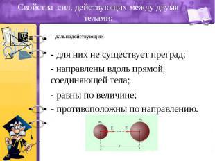 Свойства сил, действующих между двумя телами: - дальнодействующие;