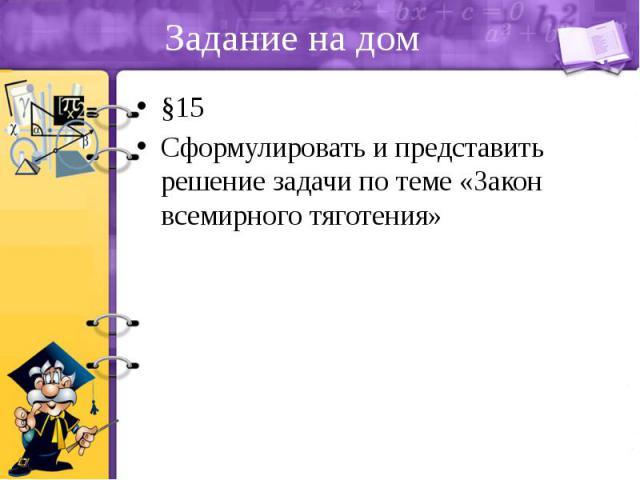 Задание на дом §15 Сформулировать и представить решение задачи по теме «Закон всемирного тяготения»