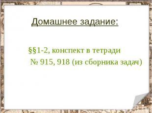 Домашнее задание: §§1-2, конспект в тетради № 915, 918 (из сборника задач)