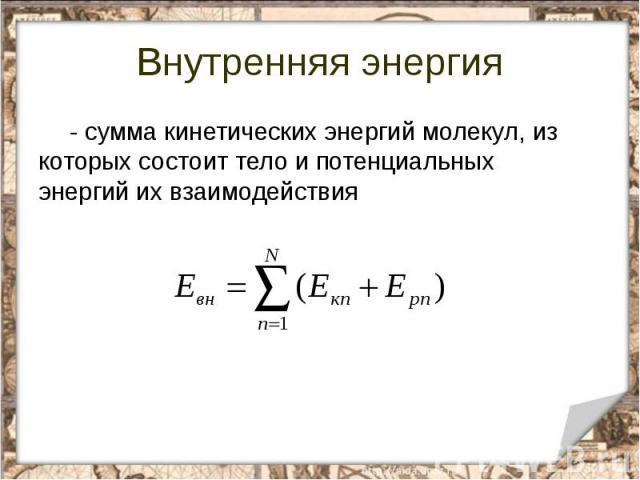 Внутренняя энергия - сумма кинетических энергий молекул, из которых состоит тело и потенциальных энергий их взаимодействия