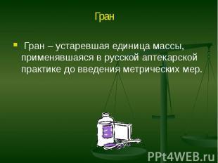 Гран – устаревшая единица массы, применявшаяся в русской аптекарской практике до