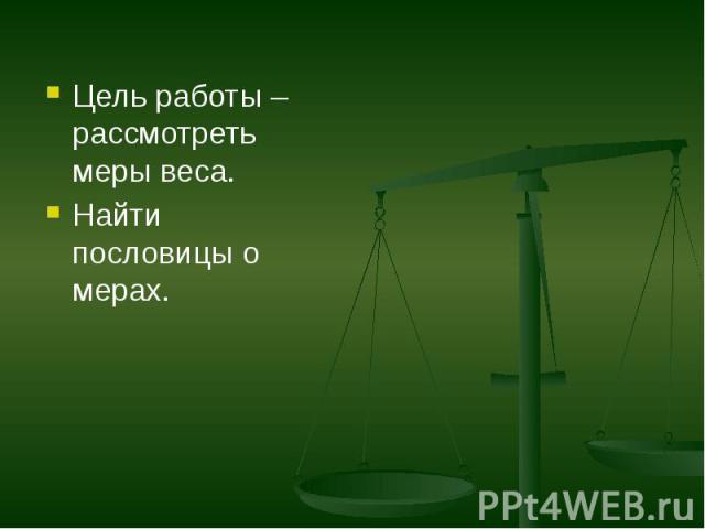 Цель работы – рассмотреть меры веса. Цель работы – рассмотреть меры веса. Найти пословицы о мерах.