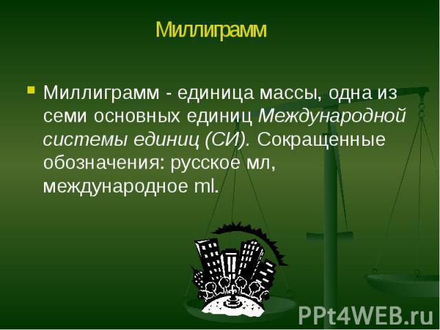 Миллиграмм - единица массы, одна из семи основных единиц Международной системы единиц (СИ). Сокращенные обозначения: русское мл, международное ml. Миллиграмм - единица массы, одна из семи основных единиц Международной системы единиц (СИ). Сокращенны…