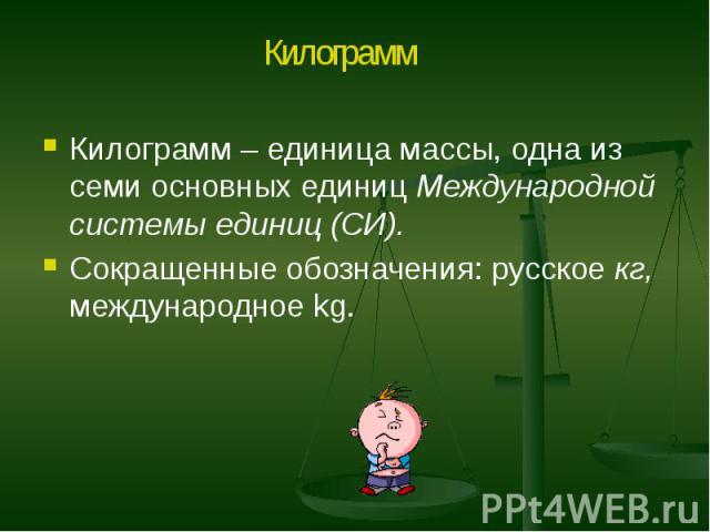 Килограмм – единица массы, одна из семи основных единиц Международной системы единиц (СИ). Килограмм – единица массы, одна из семи основных единиц Международной системы единиц (СИ). Сокращенные обозначения: русское кг, международное kg.