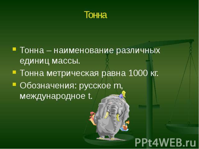 Тонна – наименование различных единиц массы. Тонна – наименование различных единиц массы. Тонна метрическая равна 1000 кг. Обозначения: русское m, международное t.