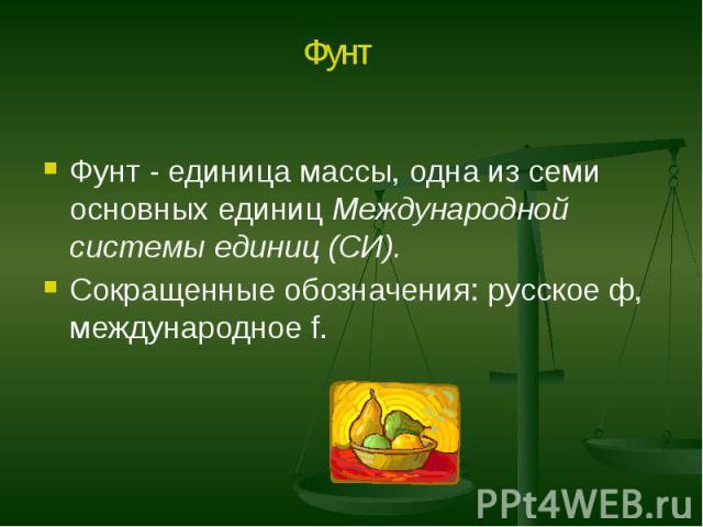Фунт - единица массы, одна из семи основных единиц Международной системы единиц (СИ). Фунт - единица массы, одна из семи основных единиц Международной системы единиц (СИ). Сокращенные обозначения: русское ф, международное f.