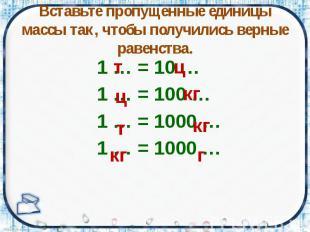 Вставьте пропущенные единицы массы так, чтобы получились верные равенства. 1 … =