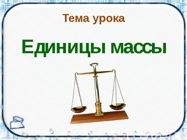 Тема урока Единицы массы