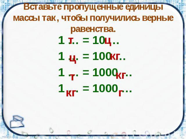 Вставьте пропущенные единицы массы так, чтобы получились верные равенства. 1 … = 10 … 1 … = 100 … 1 … = 1000 … 1 … = 1000 …