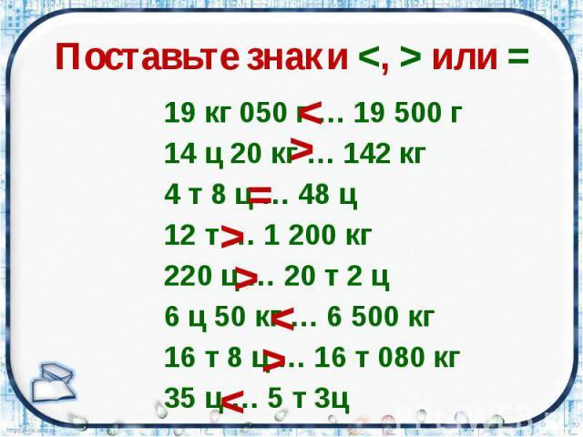 Поставьте знаки <, > или = 19 кг 050 г … 19 500 г 14 ц 20 кг … 142 кг 4 т 8 ц … 48 ц 12 т … 1 200 кг 220 ц … 20 т 2 ц 6 ц 50 кг … 6 500 кг 16 т 8 ц … 16 т 080 кг 35 ц … 5 т 3ц