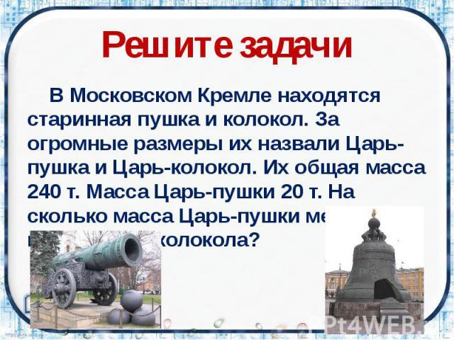 Решите задачи В Московском Кремле находятся старинная пушка и колокол. За огромные размеры их назвали Царь-пушка и Царь-колокол. Их общая масса 240 т. Масса Царь-пушки 20 т. На сколько масса Царь-пушки меньше массы Царь колокола?