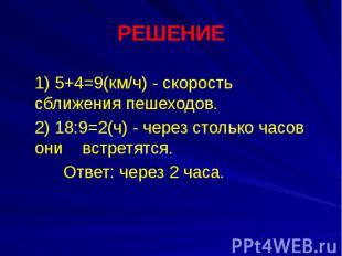 РЕШЕНИЕ 1) 5+4=9(км/ч) - скорость сближения пешеходов. 2) 18:9=2(ч) - через стол