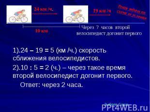 1).24 – 19 = 5 (км /ч.) скорость сближения велосипедистов. 1).24 – 19 = 5 (км /ч