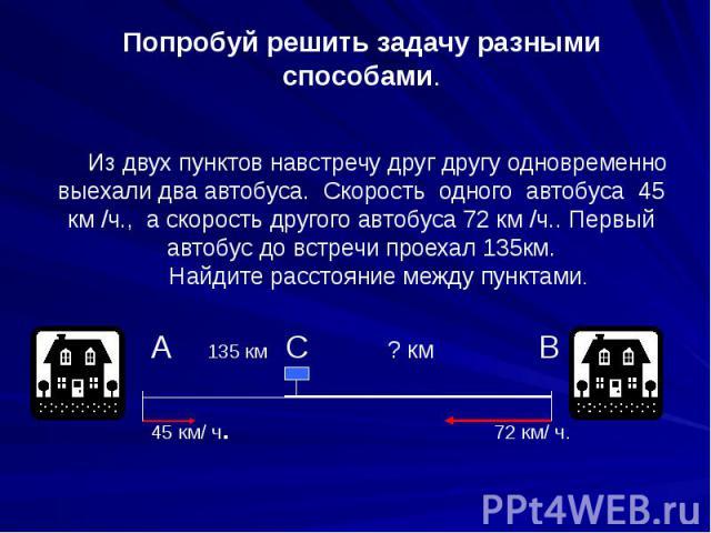 Попробуй решить задачу разными способами. Из двух пунктов навстречу друг другу одновременно выехали два автобуса. Скорость одного автобуса 45 км /ч., а скорость другого автобуса 72 км /ч.. Первый автобус до встречи проехал 135км. Найдите расстояние …