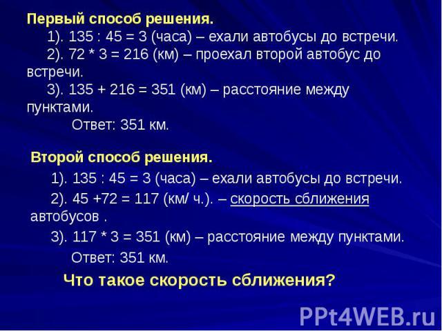 Первый способ решения. 1). 135 : 45 = 3 (часа) – ехали автобусы до встречи. 2). 72 * 3 = 216 (км) – проехал второй автобус до встречи. 3). 135 + 216 = 351 (км) – расстояние между пунктами. Ответ: 351 км. Второй способ решения. 1). 135 : 45 = 3 (часа…