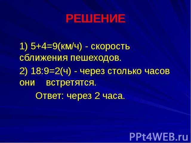 РЕШЕНИЕ 1) 5+4=9(км/ч) - скорость сближения пешеходов. 2) 18:9=2(ч) - через столько часов они встретятся. Ответ: через 2 часа.