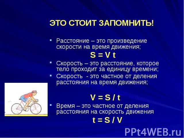 ЭТО СТОИТ ЗАПОМНИТЬ! Расстояние – это произведение скорости на время движения; S = V t Скорость – это расстояние, которое тело проходит за единицу времени; Скорость - это частное от деления расстояния на время движения; V = S / t Время – это частное…