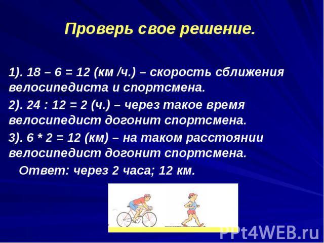 1). 18 – 6 = 12 (км /ч.) – скорость сближения велосипедиста и спортсмена. 1). 18 – 6 = 12 (км /ч.) – скорость сближения велосипедиста и спортсмена. 2). 24 : 12 = 2 (ч.) – через такое время велосипедист догонит спортсмена. 3). 6 * 2 = 12 (км) – на та…