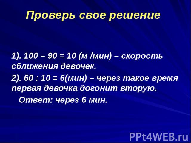 1). 100 – 90 = 10 (м /мин) – скорость сближения девочек. 1). 100 – 90 = 10 (м /мин) – скорость сближения девочек. 2). 60 : 10 = 6(мин) – через такое время первая девочка догонит вторую. Ответ: через 6 мин.