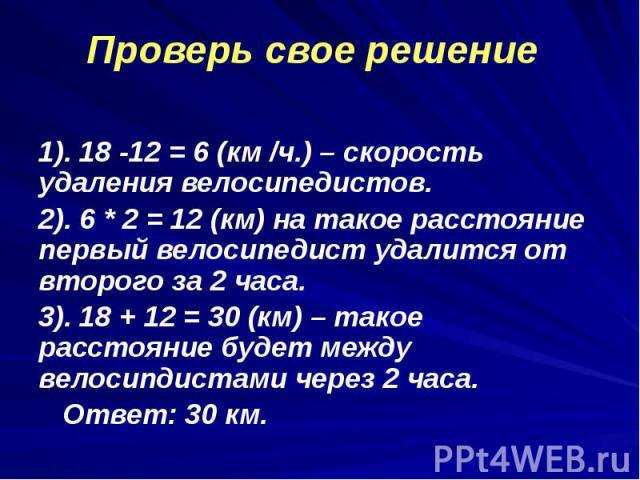 1). 18 -12 = 6 (км /ч.) – скорость удаления велосипедистов. 1). 18 -12 = 6 (км /ч.) – скорость удаления велосипедистов. 2). 6 * 2 = 12 (км) на такое расстояние первый велосипедист удалится от второго за 2 часа. 3). 18 + 12 = 30 (км) – такое расстоян…