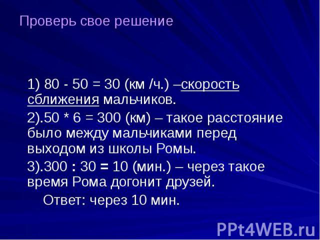 1) 80 - 50 = 30 (км /ч.) –скорость сближения мальчиков. 1) 80 - 50 = 30 (км /ч.) –скорость сближения мальчиков. 2).50 * 6 = 300 (км) – такое расстояние было между мальчиками перед выходом из школы Ромы. 3).300 : 30 = 10 (мин.) – через такое время Ро…