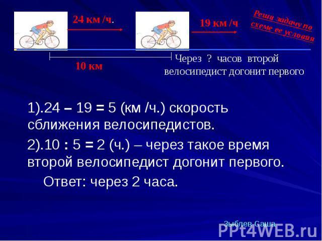 1).24 – 19 = 5 (км /ч.) скорость сближения велосипедистов. 1).24 – 19 = 5 (км /ч.) скорость сближения велосипедистов. 2).10 : 5 = 2 (ч.) – через такое время второй велосипедист догонит первого. Ответ: через 2 часа.