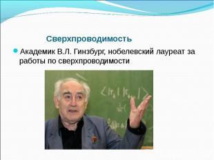 Сверхпроводимость Академик В.Л. Гинзбург, нобелевский лауреат за работы по сверх