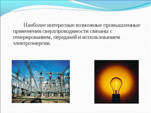 Наиболее интересные возможные промышленные применения сверхпроводимости связаны с генерированием, передачей и использованием электроэнергии. Наиболее интересные возможные промышленные применения сверхпроводимости связаны с генерированием, передачей …