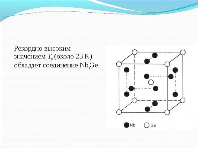 Рекордно высоким значениемТк(около 23 К) обладает соединение Nb3Ge. Рекордно высоким значениемТк(около 23 К) обладает соединение Nb3Ge.