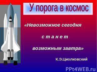 «Невозможное сегодня с т а н е т возможным завтра» К.Э.Циолковский