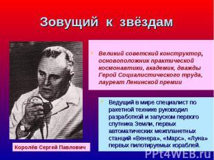 Великий советский конструктор, основоположник практической космонавтики, академи