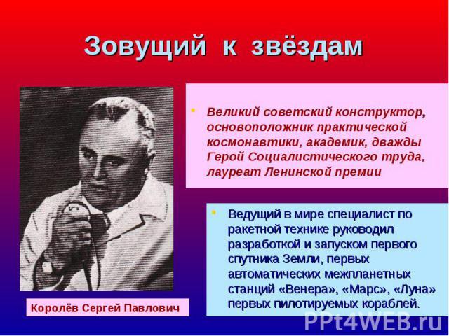 Великий советский конструктор, основоположник практической космонавтики, академик, дважды Герой Социалистического труда, лауреат Ленинской премии