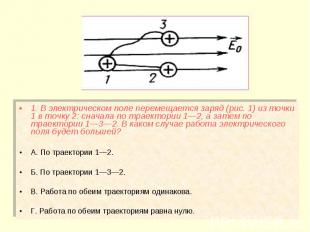1. В электрическом поле перемещается заряд (рис. 1) из точки 1 в точку 2: сначал