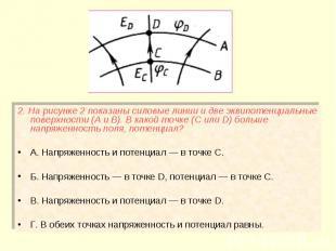 2. На рисунке 2 показаны силовые линии и две эквипотенциальные поверхности (А и