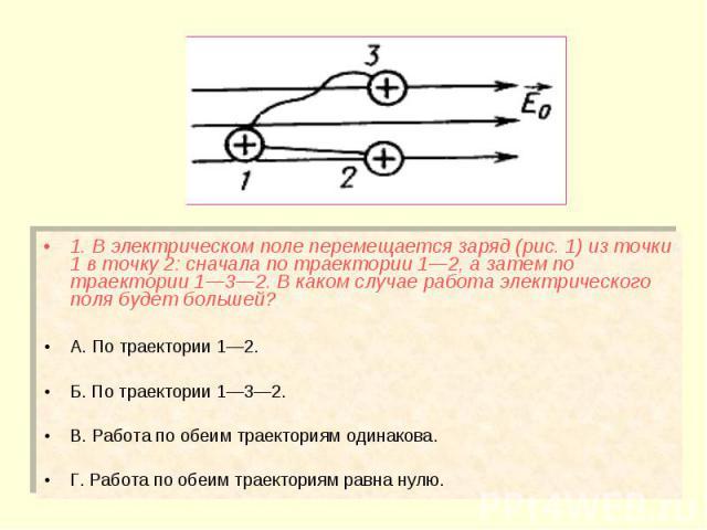 1. В электрическом поле перемещается заряд (рис. 1) из точки 1 в точку 2: сначала по траектории 1—2, а затем по траектории 1—3—2. В каком случае работа электрического поля будет большей? 1. В электрическом поле перемещается заряд (рис. 1) из точки 1…