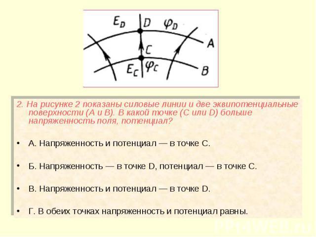 2. На рисунке 2 показаны силовые линии и две эквипотенциальные поверхности (А и В). В какой точке (С или D) больше напряженность поля, потенциал? 2. На рисунке 2 показаны силовые линии и две эквипотенциальные поверхности (А и В). В какой точке (С ил…