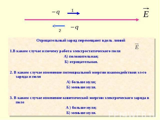 Отрицательный заряд перемещают вдоль линий Отрицательный заряд перемещают вдоль линий 1.В каком случае и почему работа электростатического поля А) положительная; Б) отрицательная. 2. В каком случае изменение потенциальной энергии взаимодействия эл-г…