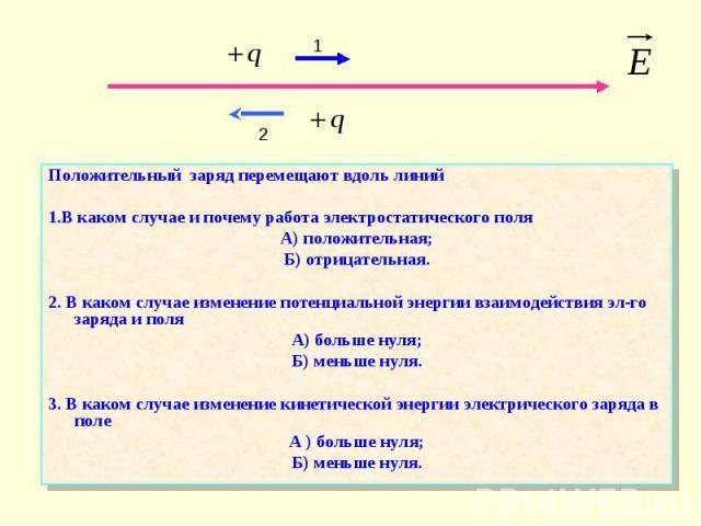 Положительный заряд перемещают вдоль линий Положительный заряд перемещают вдоль линий 1.В каком случае и почему работа электростатического поля А) положительная; Б) отрицательная. 2. В каком случае изменение потенциальной энергии взаимодействия эл-г…